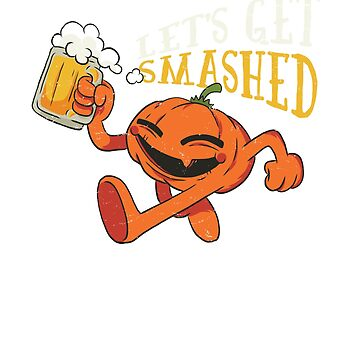 Pumpkin Let's Get Smashed Beer Halloween by ZippyThread