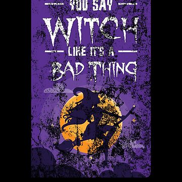 (tshirt) You Say Witch Like It's A Bad Thing (heavy weathered) by KaylinArt