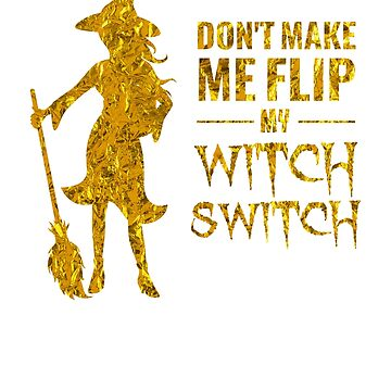 (tshirt) Dont Make Me Flip My Witch Switch (gold foil) by KaylinArt