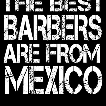 The Best Barbers Are From Mexico T Shirt For Mexican Barber by Kiwi-Tienda2017