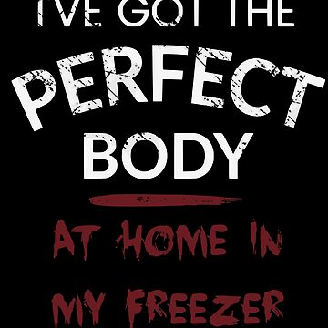 I've got the perfect body - AT HOME IN MY FREEZER by FandomizedRose