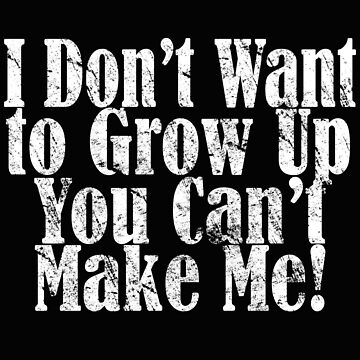 Statement Funny Slogan Design - I Dont Want To Grow Up You Cant Make Me  by kudostees