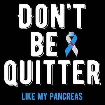 Don't Be A Quitter Like My Pancreas by kolbasound