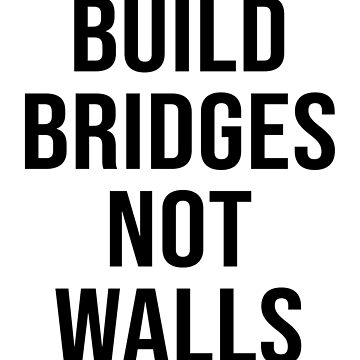 BUILD BRIDGES NOT WALLS by limitlezz