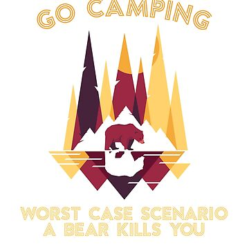 Go Camping Worst Case Scenario a Bear Kills You by ZippyThread