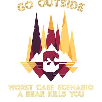 Go Outside Worse Case Scenario Bear Kills You by ZippyThread