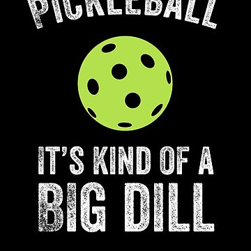 Pickleball It's Kind Of A Big Dill by with-care