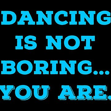 Best Dancing T Shirts. Cool Funny Gifts for Dancers. by Bronby
