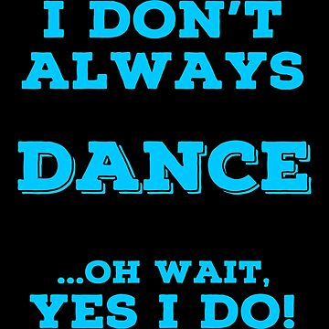 Always Dancing T Shirts. Awesome Gifts for Dancers. by Bronby