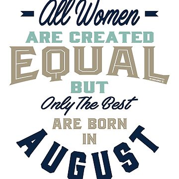All Women The Best Are Born In August by alececonello