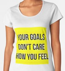 Your Goals Don't Care How You Feel Women's Premium T-Shirt