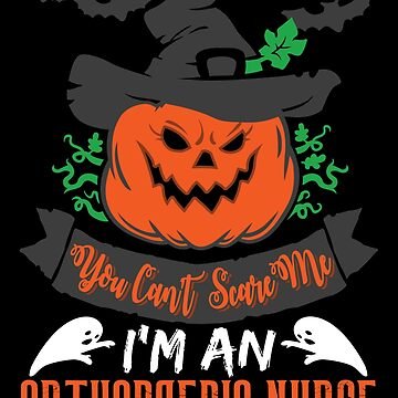 Halloween T-Shirts & Gifts: You Can't Scare Me I'm an Orthopaedic Nurse by wantneedlove
