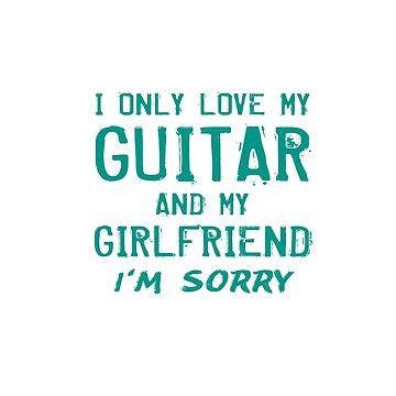 I Only Love My Guitar And My Girlfriend Musician Gifts by kalamiotis13