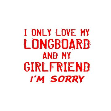I Only Love My Longboard And My Girlfriend Boyfriend Gifts by kalamiotis13