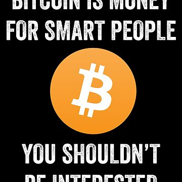 Bitcoin Is Money For Smart People You Shouldn't Be Interested by with-care