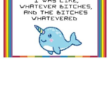 Whatever Bitches Narwhal  by racooon