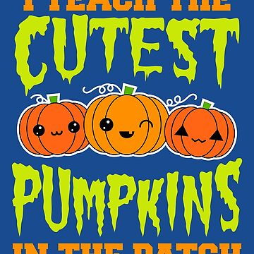 I Teach the Cutest Pumpkins in the Patch by VomHaus