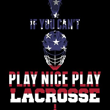 Patriotic Lacrosse If You Can't Play Nice Play Lacrosse by KanigMarketplac