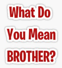 What Do You Mean Brother? Sticker