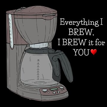 Everything I Brew I Brew It For You Funny Coffee Pun by DogBoo