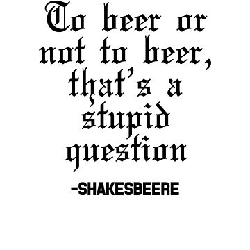 To Beer Or Not To Beer, That's A Stupid Question -Shakesbeere by dreamhustle
