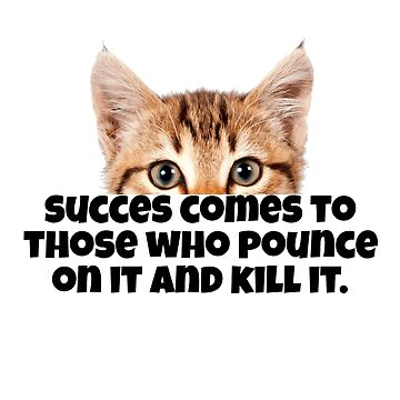 Success Comes to Those Who Pounce on It and Kill It Cat Inspiration by CreativeStrike