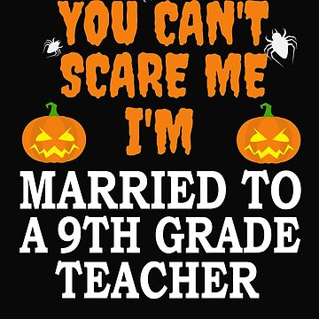 Can't scare me I'm Married to a 9th grade teacher Halloween by losttribe