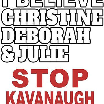 I Believe Christine Deborah and Julie - Stop Kavanaugh for Women's Safety  by merchhost