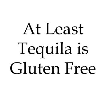 At Least Tequila is Gluten Free by aussiecoeliac