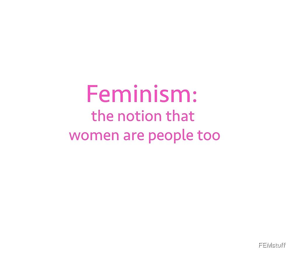 Feminism: The notion that women are people too by FEMstuff