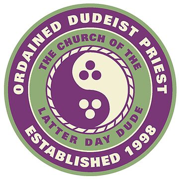 Church of the Latter Day Dude - Ordained Dudeist Priest by cainjohnson
