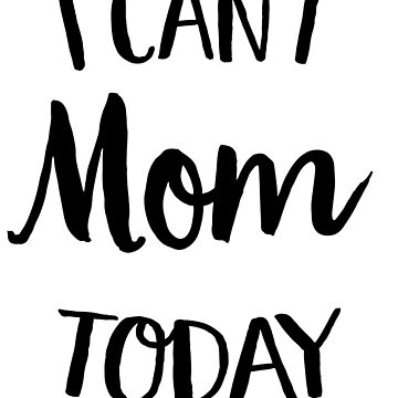I Can't Mom Today by keepers