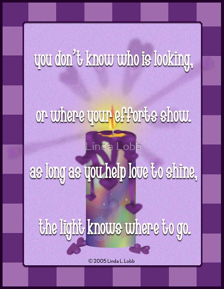 Help love shine, the light knows where to go. by Linda Lobb