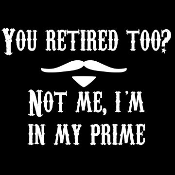 Tombstone Quote - You Retired Too? Not Me, I'm In My Prime by everything-shop