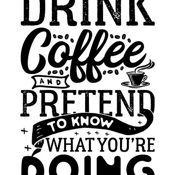 Drink Coffee and Pretend You Know What You're Doing! by SaintSinnerShop