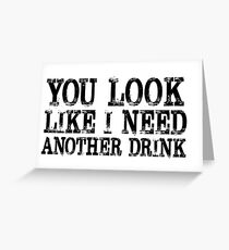 You look like I need another drink Greeting Card