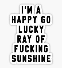 I'm a happy go lucky ray of fucking sunshine Sticker