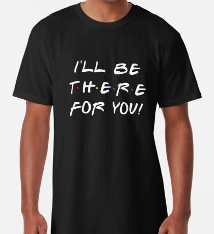 I'll be there for you! Long T-Shirt