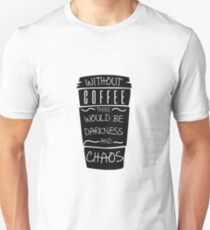 Funny Without Coffee There Would Be Darkness and CHAOS Unisex T-Shirt