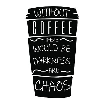 Funny Without Coffee There Would Be Darkness and CHAOS by LifeQuotes