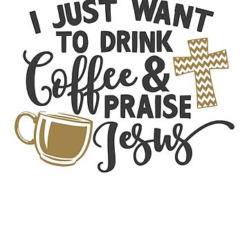 I Just Want To Drink Coffee And Praise Jesus by ChangeRiver