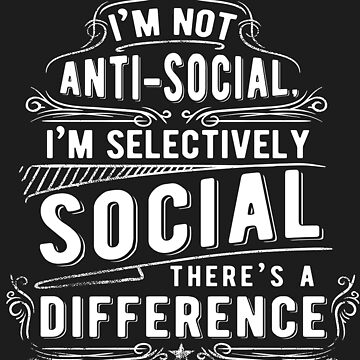 I'm Not Anti-Social I'm Selectively Social There's A Difference by iwaygifts