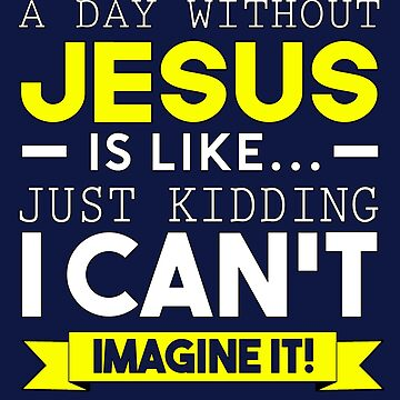 A Day Without Jesus Is Like by STdesigns