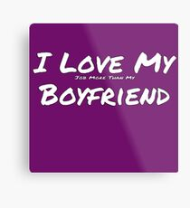 I Love My 'Job More Than My ' Boyfriend Metal Print