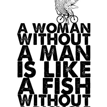 A Woman Without A Man Is Like A Fish Without A Bicycle Feminist Gift by kolbasound