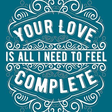 Your Love Is All I Need To Feel Complete by iwaygifts