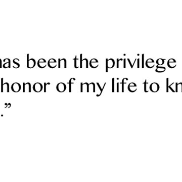 """""""It has been the privilege and the honor of my life to know you."""" by amartyn"""