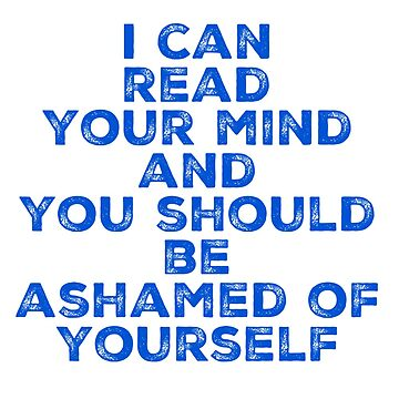 I can read your mind and you should be ashamed of yourself by TimelessJourney