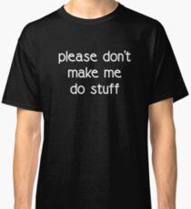 PLEASE DO NOT MAKE ME DO STUFF Classic T-Shirt