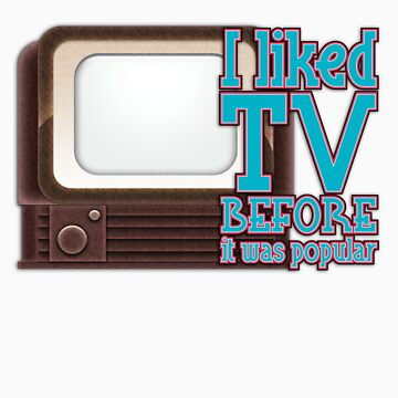 I Liked TV Before it was Popular by Rocketpilot